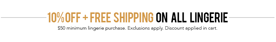 Free shipping for all lingerie. Minimum lingerie purchase of $50 required for free shipping.